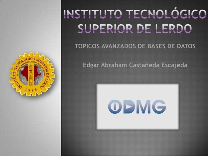 INSTITUTO TECNOLÓGICO SUPERIOR DE LERDO<br />TOPICOS AVANZADOS DE BASES DE DATOS<br />Edgar Abraham Castañeda Escajeda<br />