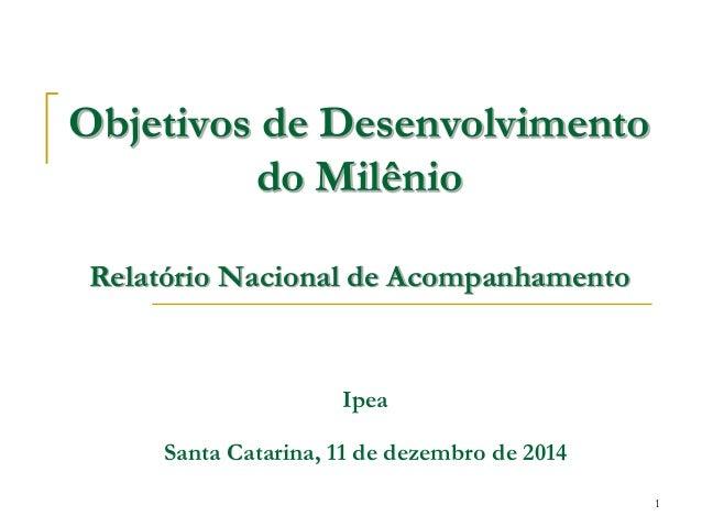 1 Objetivos de Desenvolvimento do Milênio Relatório Nacional de Acompanhamento Ipea Santa Catarina, 11 de dezembro de 2014