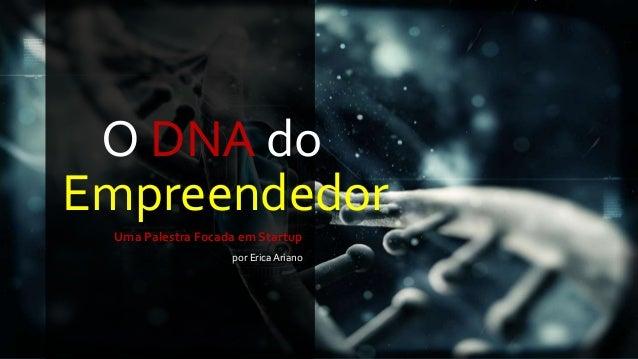 O DNA do  Empreendedor  Uma Palestra Focada em Startup  por Erica Ariano