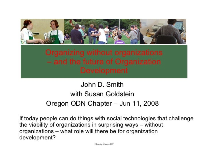 Organizing without organizations – and the future of Organization Development John D. Smith with Susan Goldstein Oregon OD...