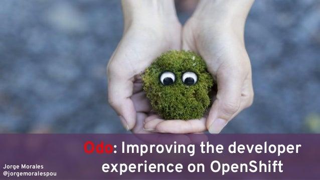 Jorge Morales @jorgemoralespou Odo: Improving the developer experience on OpenShift