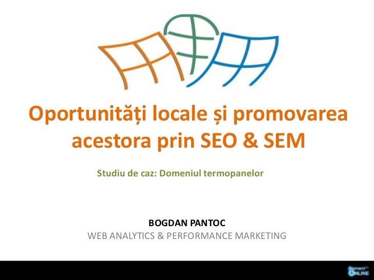 Oportunități locale și promovarea acestora prin SEO & SEM<br />Studiu de caz: Domeniultermopanelor<br />Bogdan pantocweb a...
