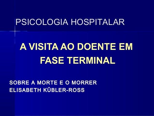 PSICOLOGIA HOSPITALAR A VISITA AO DOENTE EM FASE TERMINAL SOBRE A MORTE E O MORRER ELISABETH KÜBLER-ROSS
