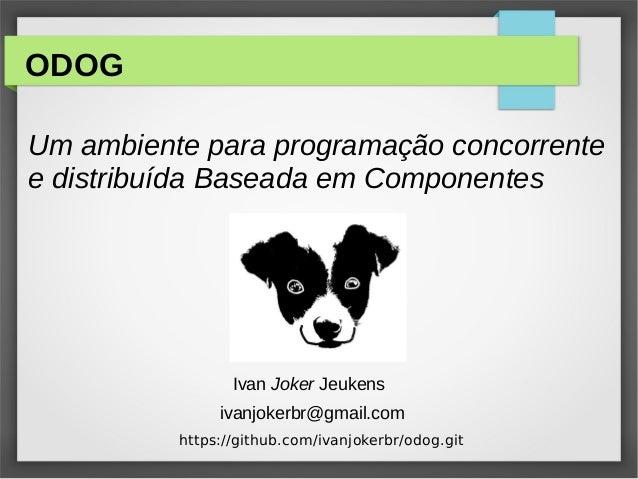 ODOG Um ambiente para programação concorrente e distribuída Baseada em Componentes ivanjokerbr@gmail.com Ivan Joker Jeuken...