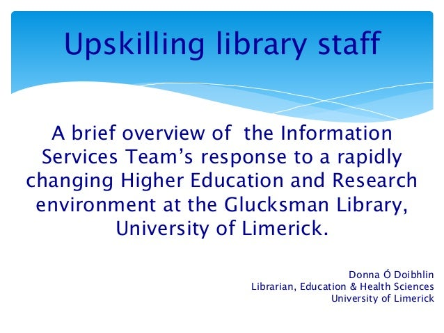Upskilling library staff A brief overview of the Information Services Team's response to a rapidly changing Higher Educati...