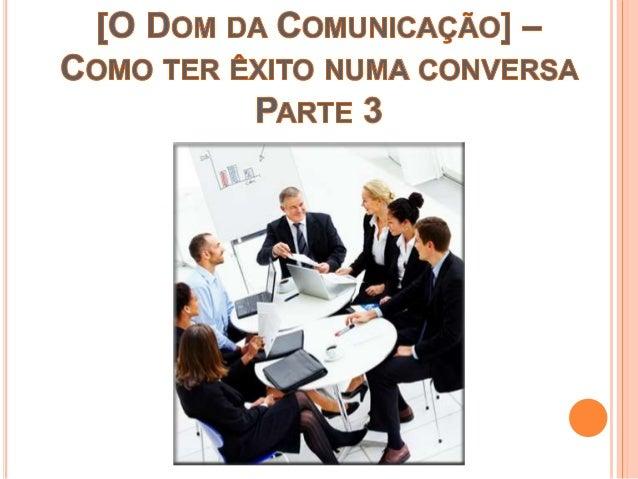 1. Manifeste apreço quando for necessário e apropriado; 2. Seja ouvinte atento e siga com atenção o teor da conversa, lemb...