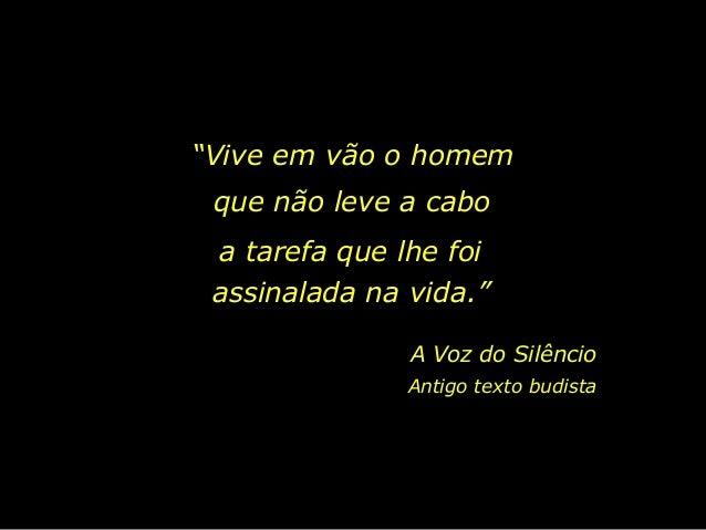 """""""Vive em vão o homem que não leve a cabo a tarefa que lhe foi assinalada na vida."""" A Voz do Silêncio Antigo texto budista"""
