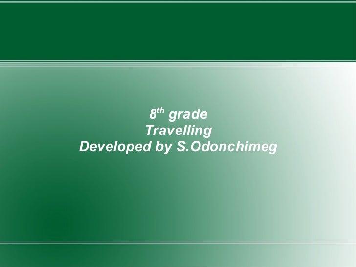 8 th  grade Travelling Developed by S.Odonchimeg