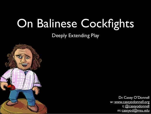 On Balinese Cockfights Deeply Extending Play Dr. Casey O'Donnell  w: www.caseyodonnell.org  t: @caseyodonnell  m: caseyo...