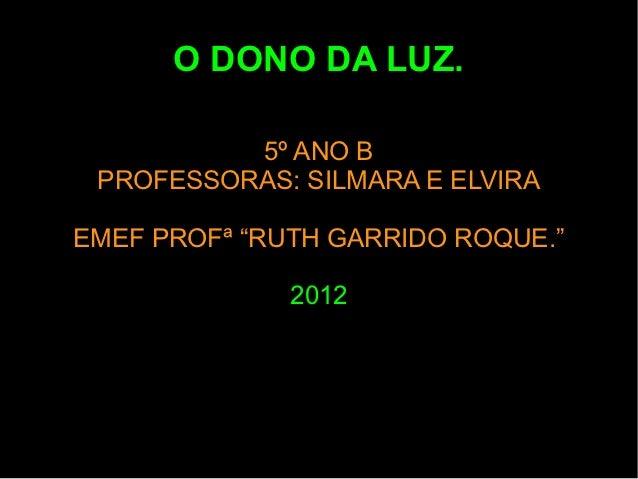 """O DONO DA LUZ.          5º ANO B PROFESSORAS: SILMARA E ELVIRAEMEF PROFª """"RUTH GARRIDO ROQUE.""""              2012"""