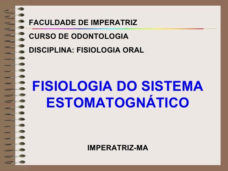 FACULDADE DE IMPERATRIZ CURSO DE ODONTOLOGIA DISCIPLINA: FISIOLOGIA ORAL FISIOLOGIA DO SISTEMA ESTOMATOGNÁTICO IMPERATRIZ-MA