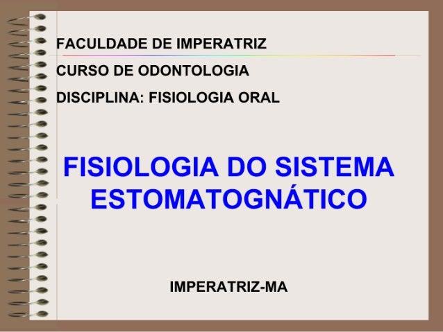 É :  FACULDADE DE IMPERATRIZ ;  1 CURSO DE ODONTOLOGIA 1 I DISCIPLINA:  FISIOLOGIA ORAL  FISIOLOGIA DO SISTEMA ESTOMATOGNÀ...