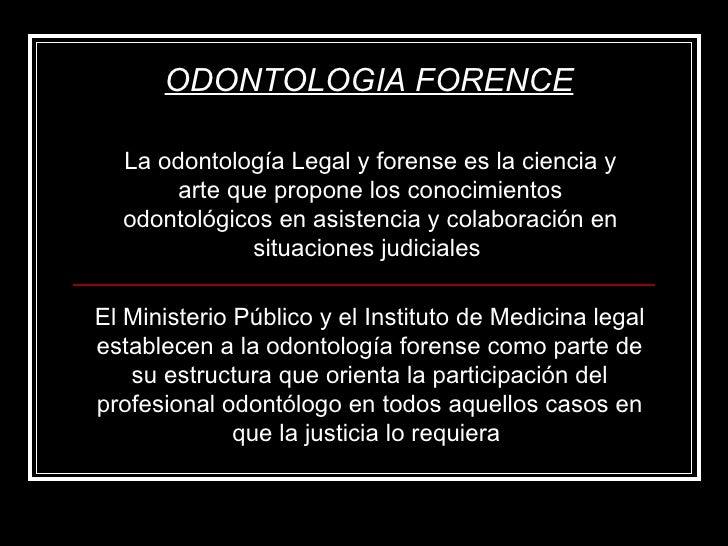 ODONTOLOGIA FORENCE La odontología Legal y forense es la ciencia y arte que propone los conocimientos odontológicos en asi...
