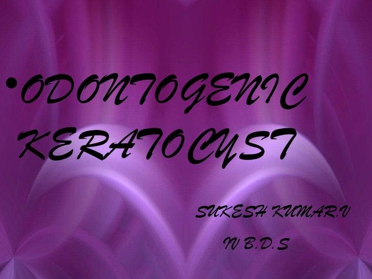 •ODONTOGENIC KERATOCYST       SUKESH KUMAR.V         IV B.D.S