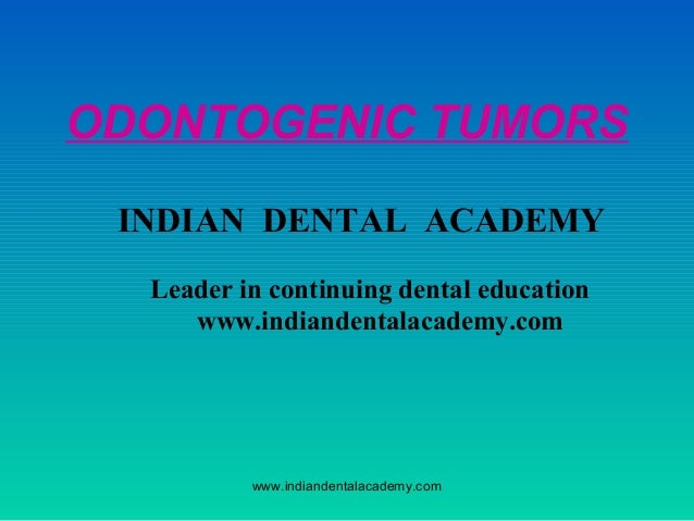 ODONTOGENIC TUMORS INDIAN DENTAL ACADEMY Leader in continuing dental education www.indiandentalacademy.com  www.indiandent...