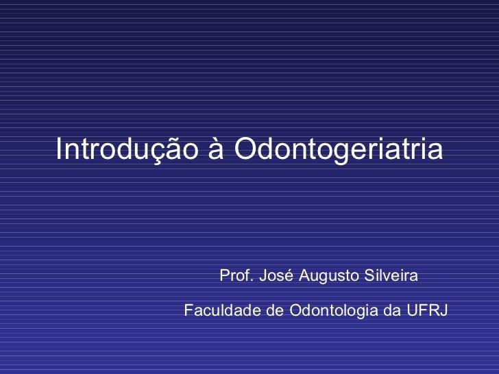 Introdução à Odontogeriatria Prof. José Augusto Silveira Faculdade de Odontologia da UFRJ
