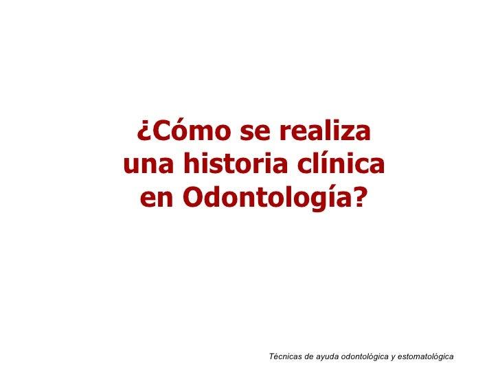 Técnicas de ayuda odontológica y estomatológica ¿Cómo se realiza una historia clínica en Odontología?
