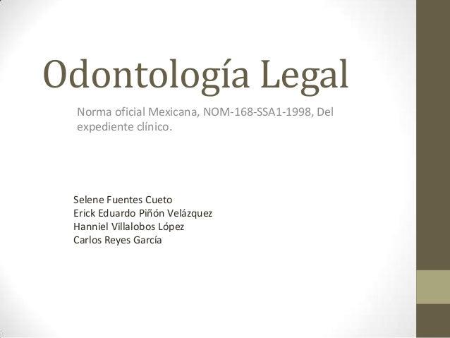 Odontología Legal Norma oficial Mexicana, NOM-168-SSA1-1998, Del expediente clínico.  Selene Fuentes Cueto Erick Eduardo P...
