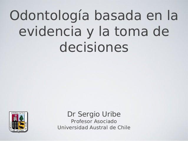 Odontología basada en la evidencia y la toma de decisiones Dr Sergio Uribe Profesor Asociado Universidad Austral de Chile