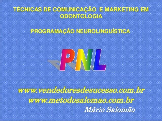 TÉCNICAS DE COMUNICAÇÃO E MARKETING EM              ODONTOLOGIA    PROGRAMAÇÃO NEUROLINGUÍSTICA www.vendedoresdesucesso.co...