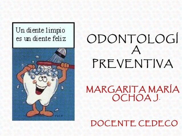 ODONTOLOGÍ    APREVENTIVAMARGARITA MARÍA    OCHOA J.DOCENTE CEDECO