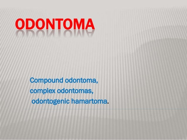 ODONTOMA Compound odontoma, complex odontomas,  odontogenic hamartoma.
