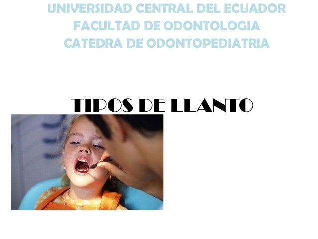 UNIVERSIDAD CENTRAL DEL ECUADOR FACULTAD DE ODONTOLOGIA CATEDRA DE ODONTOPEDIATRIA  TIPOS DE LLANTO