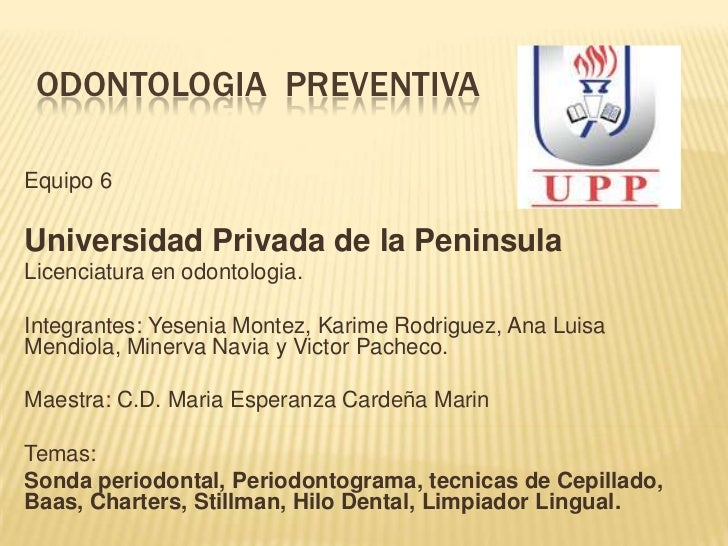 ODONTOLOGIA PREVENTIVAEquipo 6Universidad Privada de la PeninsulaLicenciatura en odontologia.Integrantes: Yesenia Montez, ...