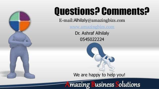 E-mail:Alhilaly@amazingbizs.com www.amazingbizs.com Dr. Ashraf Alhilaly 0545022224 Questions? Comments? We are happy to he...