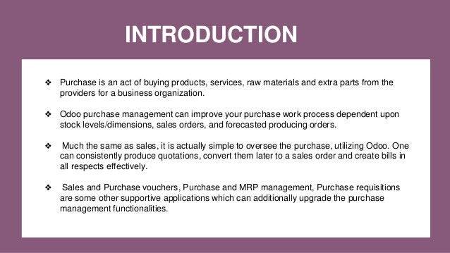 INTRODUCTION ❖ Purchase is an act of buying products, services, raw materials and extra parts from the providers for a bus...