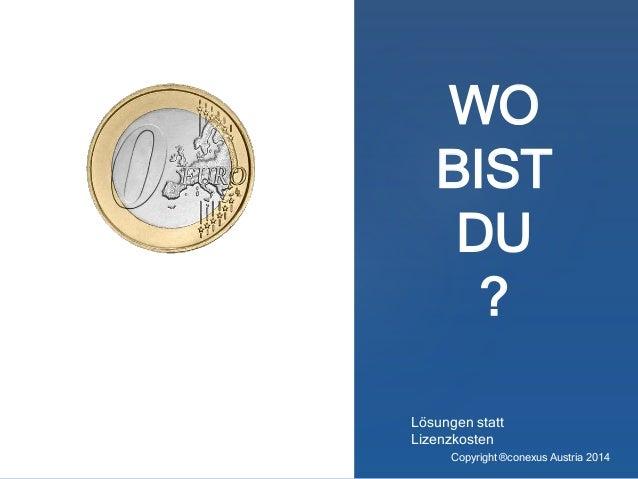 WO BIST DU ? Lösungen statt Lizenzkosten Copyright ®conexus Austria 2014