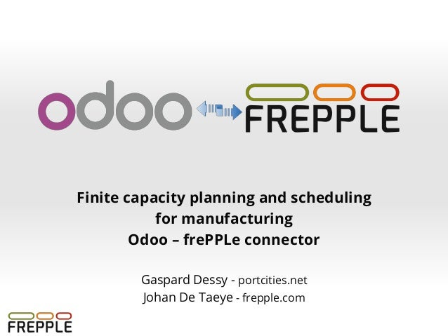 Finite capacity planning and scheduling for manufacturing Odoo – frePPLe connector Gaspard Dessy - portcities.net Johan De...