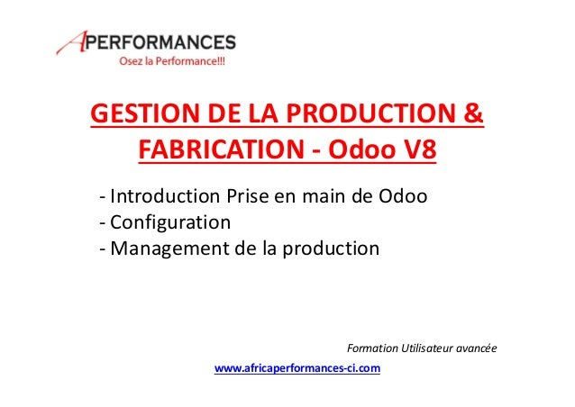 GESTION DE LA PRODUCTION & FABRICATION - Odoo V8 - Introduction Prise en main de Odoo - Configuration - Management de la p...