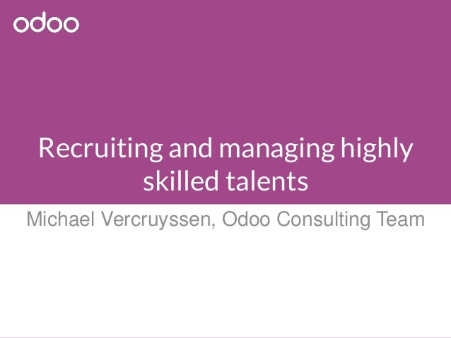 Recruiting and managing highly skilled talents Michael Vercruyssen, Odoo Consulting Team