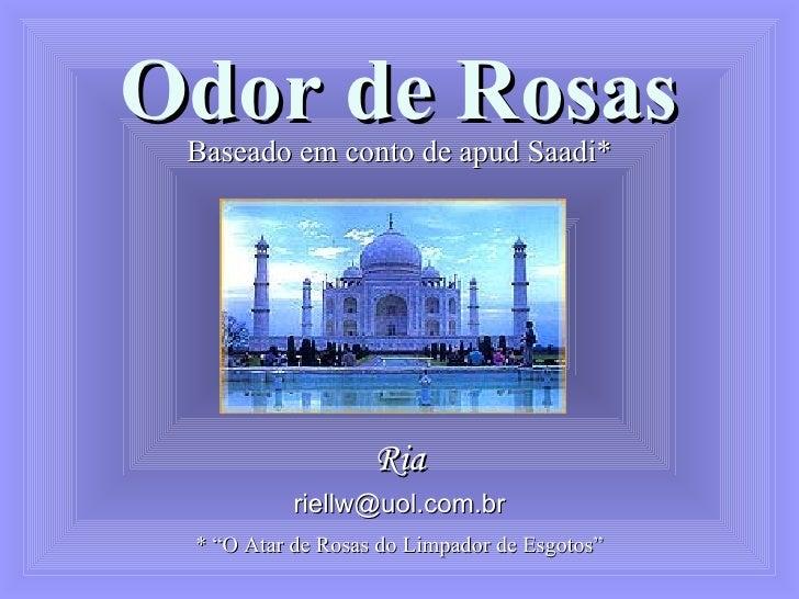 """Odor de Rosas Baseado em conto de apud Saadi* Ria [email_address] * """"O Atar de Rosas do Limpador de Esgotos"""""""