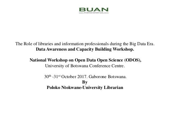 The Role of libraries and information professionals during the Big Data Era. Data Awareness and Capacity Building Workshop...