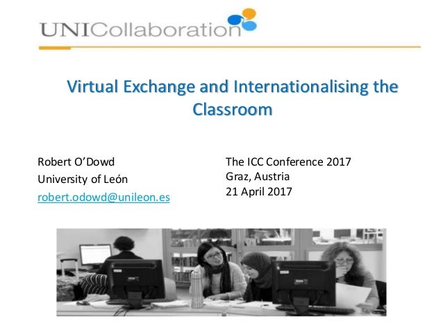 Virtual Exchange and Internationalising the Classroom Robert O'Dowd University of León robert.odowd@unileon.es The ICC Con...