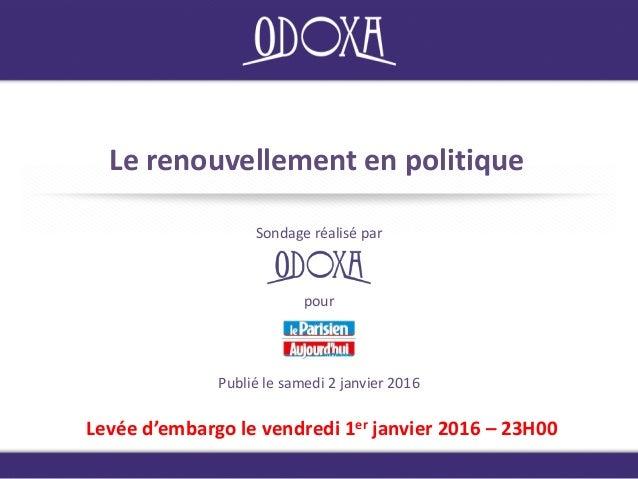 Le renouvellement en politique Sondage réalisé par Levée d'embargo le vendredi 1er janvier 2016 – 23H00 Publié le samedi 2...