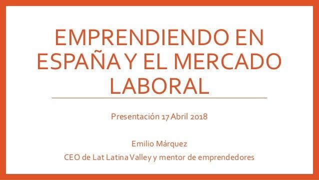 EMPRENDIENDO EN ESPAÑAY EL MERCADO LABORAL Presentación 17 Abril 2018 Emilio Márquez CEO de Lat LatinaValley y mentor de e...