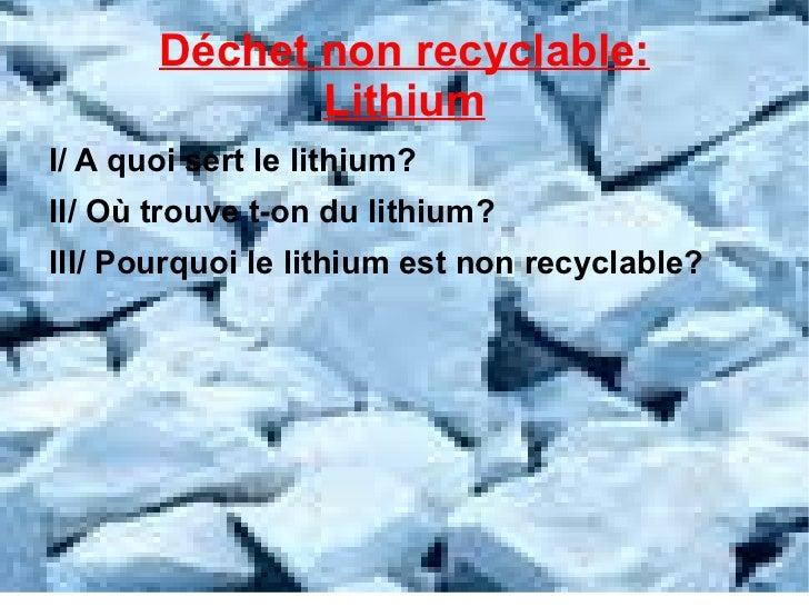 Déchet non recyclable: Lithium <ul><li>I/ A quoi sert le lithium?