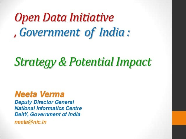 Open Data Initiative , Government of India : Strategy & Potential Impact Neeta Verma Deputy Director General National Info...