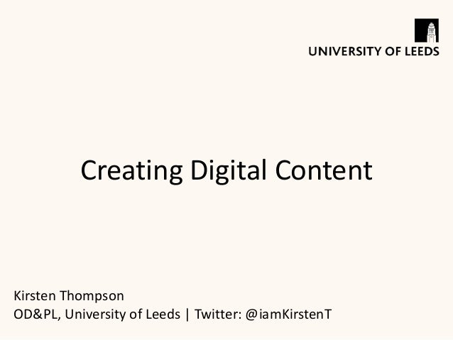 Creating Digital Content Kirsten Thompson OD&PL, University of Leeds | Twitter: @iamKirstenT