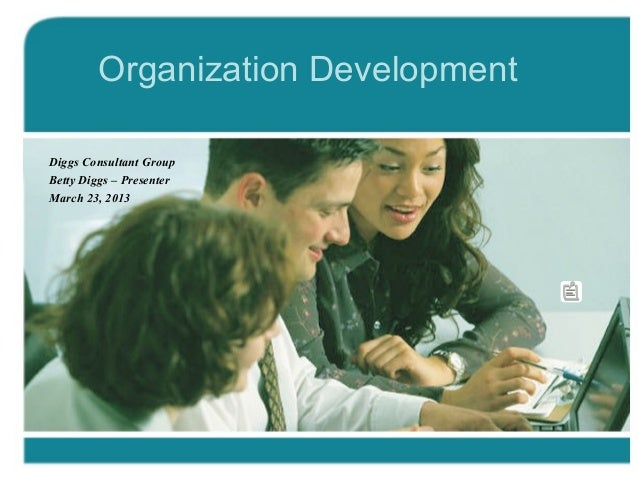 Organization Development Diggs Consultant Group Betty Diggs – Presenter March 23, 2013
