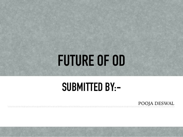 FUTURE OF OD SUBMITTED BY:- POOJA DESWAL
