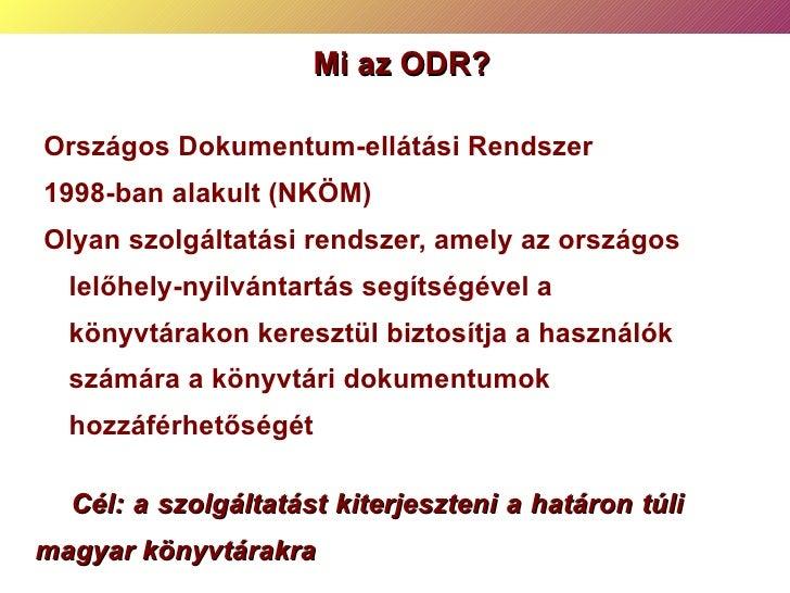 Mi az ODR? <ul><ul><li>Országos Dokumentum-ellátási Rendszer </li></ul></ul><ul><ul><li>1998-ban alakult  (NKÖM) </li></ul...