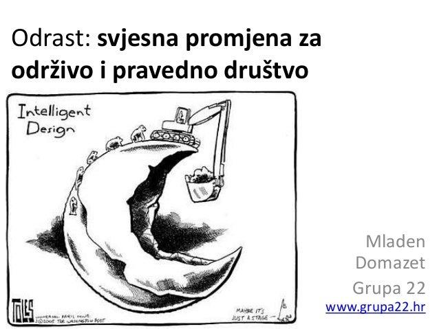 Odrast: svjesna promjena za održivo i pravedno društvo Mladen Domazet Grupa 22 www.grupa22.hr