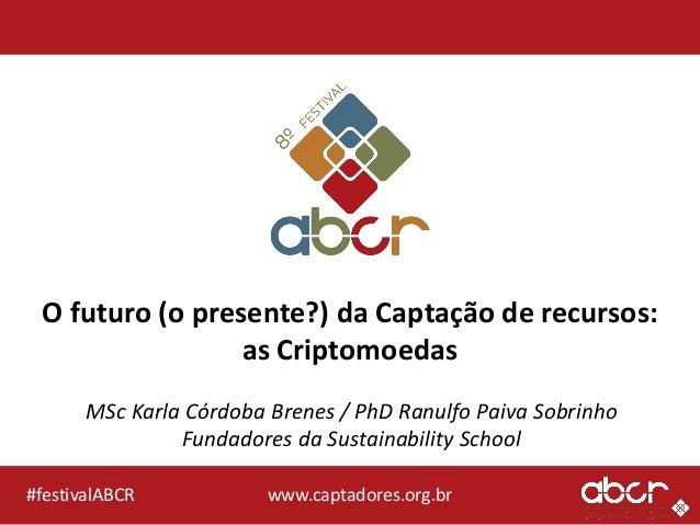 O futuro (o presente?) da Captação de recursos: as Criptomoedas MSc Karla Córdoba Brenes / PhD Ranulfo Paiva Sobrinho Fund...