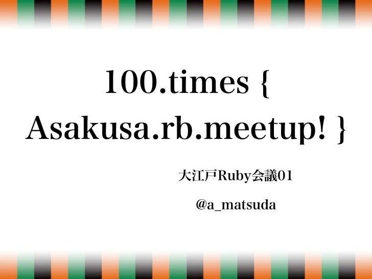 100.times { Asakusa.rb.meetup! }