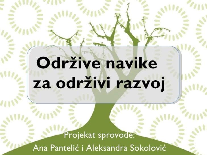 Održive navike  za održivi razvoj Projekat sprovode: Ana Pantelić i Aleksandra Sokolović