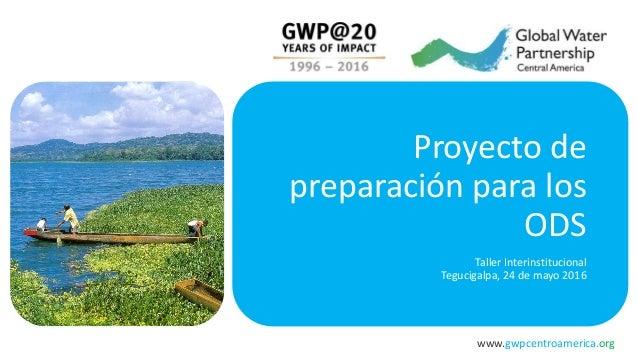 www.gwpcentroamerica.org Proyecto de preparación para los ODS Taller Interinstitucional Tegucigalpa, 24 de mayo 2016